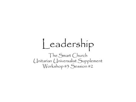 Leadership The Smart Church Unitarian Universalist Supplement Workshop #3 Session #2.