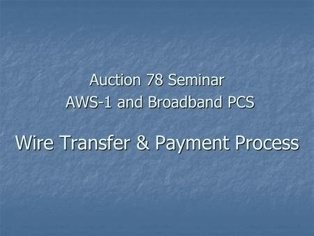 Auction 78 Seminar AWS-1 and Broadband PCS Wire Transfer & Payment Process.