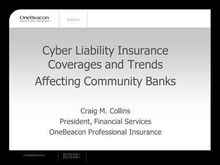 Onebeaconpro.com 860.773.6150 t 806.773.6095 f 09.22.2014 Cyber Liability Insurance Coverages and Trends Affecting Community Banks Craig M. Collins President,