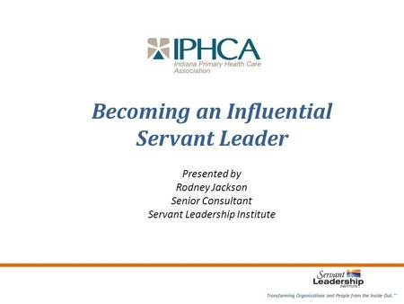 Becoming an Influential Servant Leader Presented by Rodney Jackson Senior Consultant Servant Leadership Institute Transforming Organizations and People.