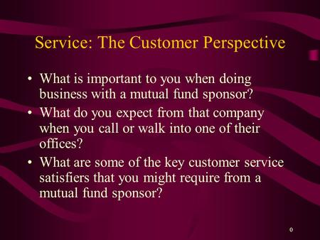 0 Service: The Customer Perspective What is important to you when doing business with a mutual fund sponsor? What do you expect from that company when.
