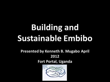 Building and Sustainable Embibo Presented by Kenneth B. Mugabo April 2012 Fort Portal, Uganda.