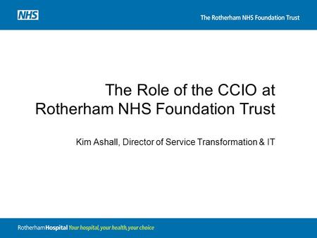 The Role of the CCIO at Rotherham NHS Foundation Trust Kim Ashall, Director of Service Transformation & IT.