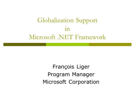 Globalization Support in Microsoft.NET Framework François Liger Program Manager Microsoft Corporation.