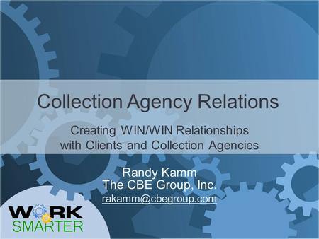 Collection Agency Relations Creating WIN/WIN Relationships with Clients and Collection Agencies Randy Kamm The CBE Group, Inc.