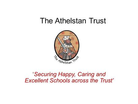 The Athelstan Trust 'Securing Happy, Caring and Excellent Schools across the Trust'
