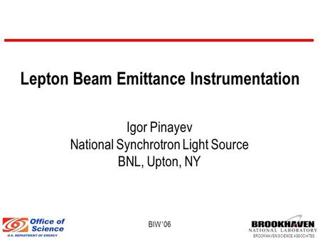 BROOKHAVEN SCIENCE ASSOCIATES BIW ' 06 Lepton Beam Emittance Instrumentation Igor Pinayev National Synchrotron Light Source BNL, Upton, NY.