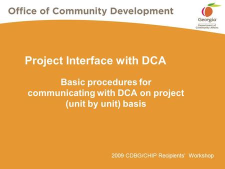2009 CDBG/CHIP Recipients' Workshop Project Interface with DCA Basic procedures for communicating with DCA on project (unit by unit) basis.