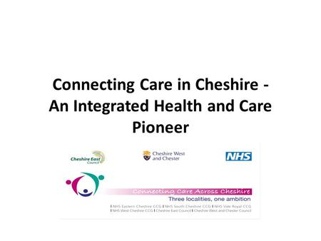 Connecting Care in Cheshire - An Integrated Health and Care Pioneer.