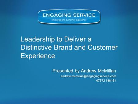 Leadership to Deliver a Distinctive Brand and Customer Experience Presented by Andrew McMillan 07572 188161.