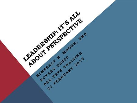 LEADERSHIP: IT'S ALL ABOUT PERSPECTIVE KIMBERLY B. MOORE, PHD ROTARY D5000 PRE-PETS TRAINING 21 FEBRUARY 2015.