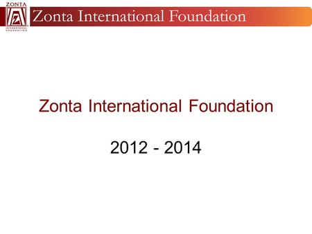 Zonta International Foundation 2012 - 2014. Mission The purpose of Zonta International Foundation is to support the approved charitable and educational.