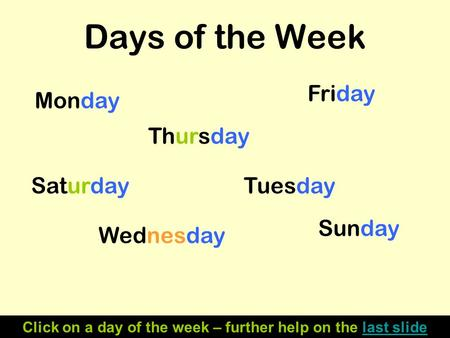 Days of the Week Monday Tuesday Wednesday Thursday Friday Saturday Sunday Click on a day of the week – further help on the last slidelast slide.