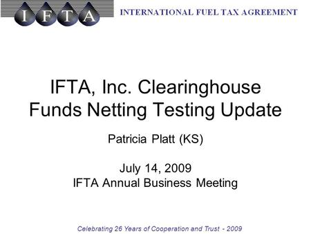 Celebrating 26 Years of Cooperation and Trust-2009 IFTA, Inc. Clearinghouse Funds Netting Testing Update Patricia Platt (KS) July 14, 2009 IFTA Annual.