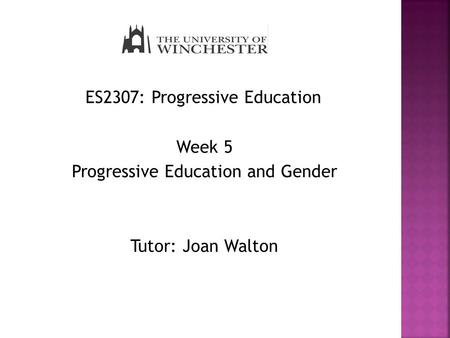 ES2307: Progressive Education Week 5 Progressive Education and Gender Tutor: Joan Walton.