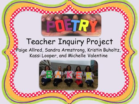 Teacher Inquiry Project Paige Allred, Sandra Armstrong, Kristin Buholtz, Kassi Looper, and Michelle Valentine.