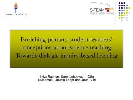 Enriching primary student teachers' conceptions about science teaching: Towards dialogic inquiry-based learning Ilkka Ratinen, Sami Lehesvuori, Otto Kulhomäki,
