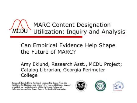 MARC Content Designation Utilization: Inquiry and Analysis Can Empirical Evidence Help Shape the Future of MARC? Amy Eklund, Research Asst., MCDU Project;