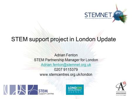 STEM support project in London Update Adrian Fenton STEM Partnership Manager for London 0207 9115379