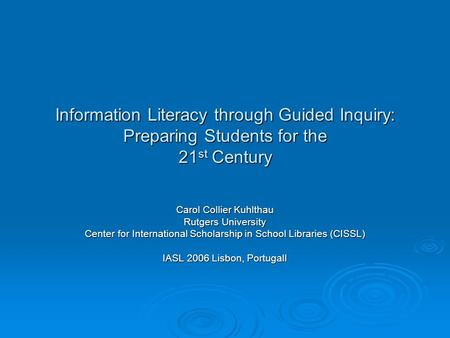 Information Literacy through Guided Inquiry: Preparing Students for the 21 st Century Carol Collier Kuhlthau Rutgers University Center for International.
