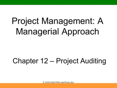 © 2006 John Wiley and Sons, Inc. Project Management: A Managerial Approach Chapter 12 – Project Auditing.