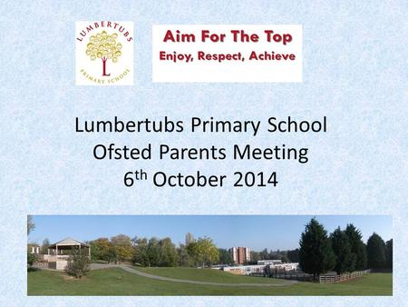 Lumbertubs Primary School Ofsted Parents Meeting 6 th October 2014.