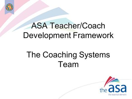 ASA Teacher/Coach Development Framework The Coaching Systems Team.