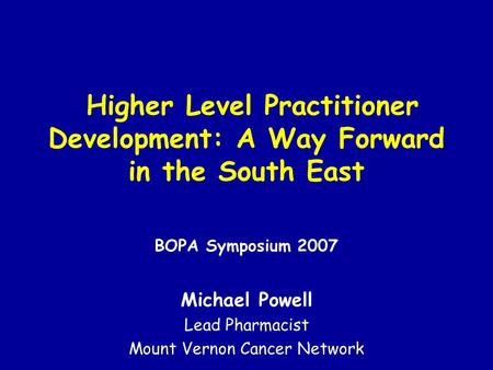 Higher Level Practitioner Development: A Way Forward in the South East BOPA Symposium 2007 Michael Powell Lead Pharmacist Mount Vernon Cancer Network.