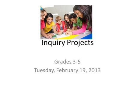 Inquiry Projects Grades 3-5 Tuesday, February 19, 2013.