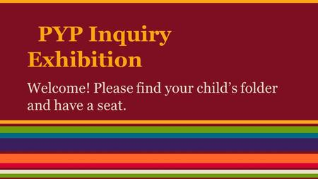 PYP Inquiry Exhibition Welcome! Please find your child's folder and have a seat.