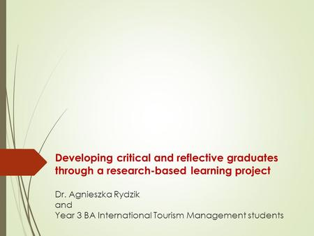 Developing critical and reflective graduates through a research-based learning project Dr. Agnieszka Rydzik and Year 3 BA International Tourism Management.