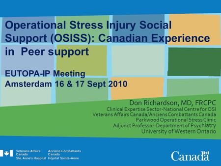 Operational Stress Injury Social Support (OSISS): Canadian Experience in Peer support EUTOPA-IP Meeting Amsterdam 16 & 17 Sept 2010 Don Richardson, MD,