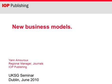 New business models. Yann Amouroux Regional Manager, Journals IOP Publishing UKSG Seminar Dublin, June 2010.