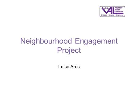 Neighbourhood Engagement Project Luisa Ares. Neighbourhood Engagement Project Interviews with Lewisham VCOs re: local assemblies Consultations with Lewisham.