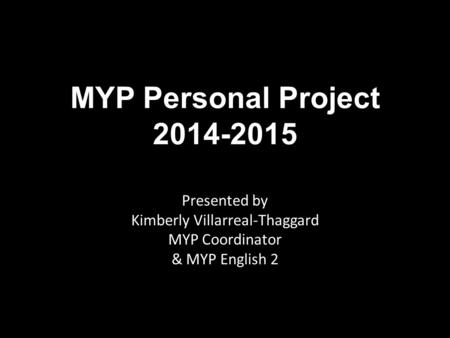 MYP Personal Project 2014-2015 Presented by Kimberly Villarreal-Thaggard MYP Coordinator & MYP English 2.