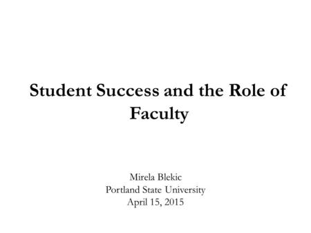 Mirela Blekic Portland State University April 15, 2015 Student Success and the Role of Faculty.