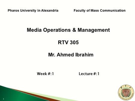 1 Pharos University in Alexandria Faculty of Mass Communication Media Operations & Management RTV 305 Mr. Ahmed Ibrahim Mr. Ahmed Ibrahim Week #:1 Lecture.