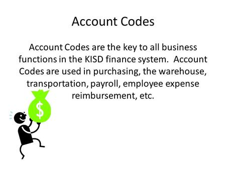 Account Codes Account Codes are the key to all business functions in the KISD finance system. Account Codes are used in purchasing, the warehouse, transportation,