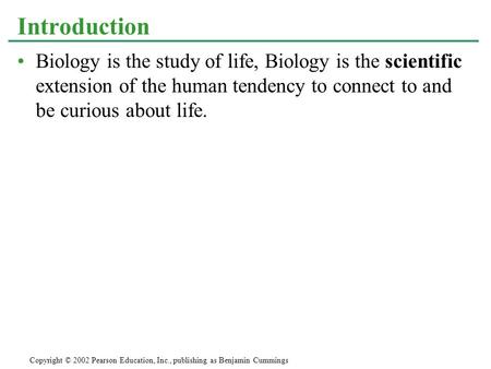 Biology is the study of life, Biology is the scientific extension of the human tendency to connect to and be curious about life. Introduction Copyright.