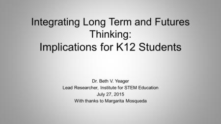 Integrating Long Term and Futures Thinking: Implications for K12 Students Dr. Beth V. Yeager Lead Researcher, Institute for STEM Education July 27, 2015.