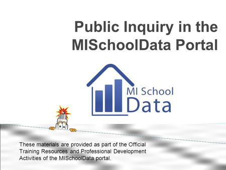 Public Inquiry in the MISchoolData Portal These materials are provided as part of the Official Training Resources and Professional Development Activities.
