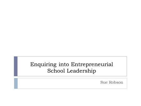 Enquiring into Entrepreneurial School Leadership Sue Robson.