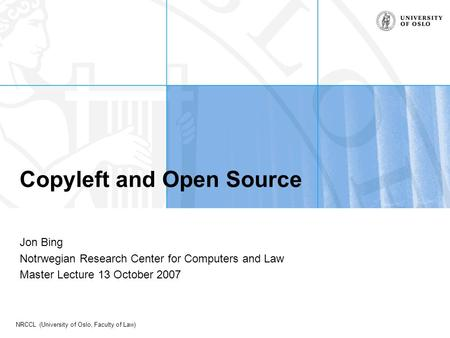 NRCCL (University of Oslo, Faculty of Law) Copyleft and Open Source Jon Bing Notrwegian Research Center for Computers and Law Master Lecture 13 October.