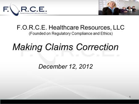 F.O.R.C.E. Healthcare Resources, LLC (Founded on Regulatory Compliance and Ethics) Making Claims Correction December 12, 2012 1.