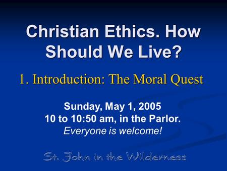 Christian Ethics. How Should We Live? 1. Introduction: The Moral Quest Sunday, May 1, 2005 10 to 10:50 am, in the Parlor. Everyone is welcome!
