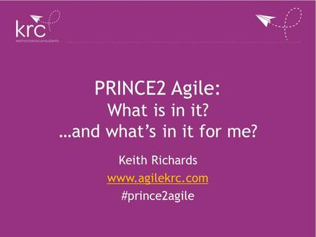 PRINCE2 Agile: What is in it? …and what's in it for me? Keith Richards www.agilekrc.com #prince2agile.