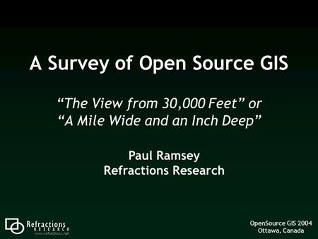 "OpenSource GIS 2004 Ottawa, Canada www.refractions.net A Survey of Open Source GIS ""The View from 30,000 Feet"" or ""A Mile Wide and an Inch Deep"" Paul Ramsey."