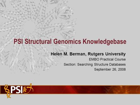 Helen M. Berman, Rutgers University EMBO Practical Course Section: Searching Structure Databases September 26, 2008 PSI Structural Genomics Knowledgebase.