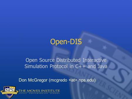 Open-DIS Open Source Distributed Interactive Simulation Protocol in C++ and Java Don McGregor (mcgredo <at> nps.edu)