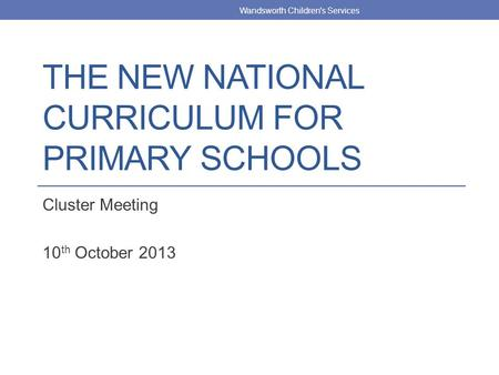 THE NEW NATIONAL CURRICULUM FOR PRIMARY SCHOOLS Cluster Meeting 10 th October 2013 Wandsworth Children's Services.